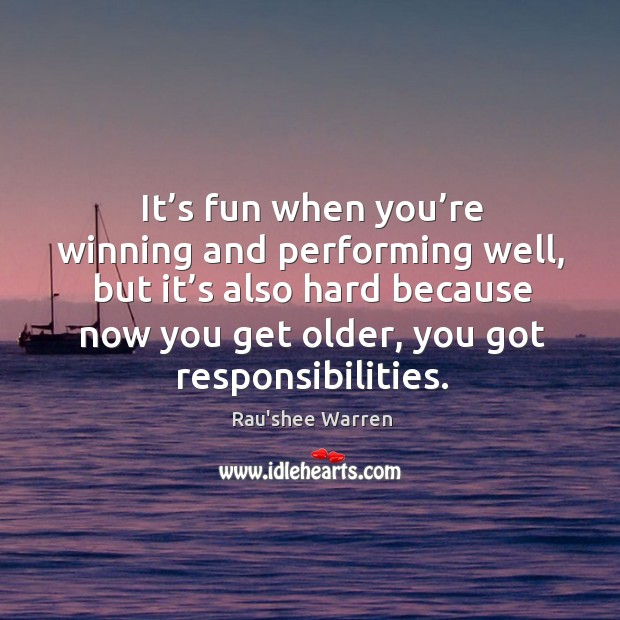 It's fun when you're winning and performing well, but it's also hard because now you get older, you got responsibilities. Image