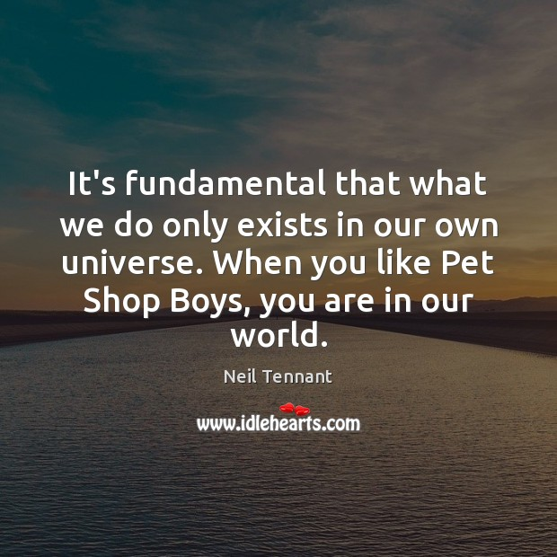 It's fundamental that what we do only exists in our own universe. Neil Tennant Picture Quote