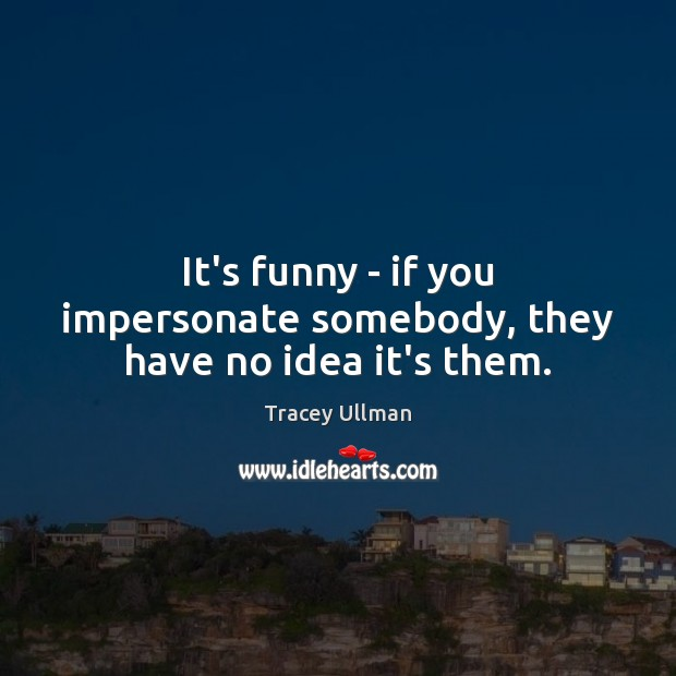 Image, It's funny – if you impersonate somebody, they have no idea it's them.