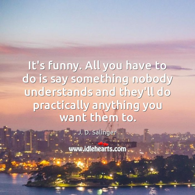 It's funny. All you have to do is say something nobody understands J. D. Salinger Picture Quote