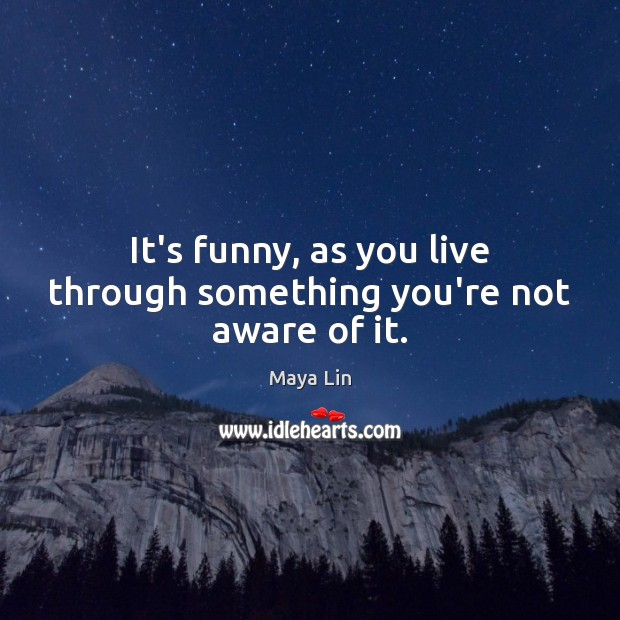 It's funny, as you live through something you're not aware of it. Image