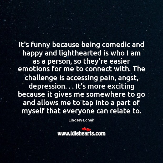It's funny because being comedic and happy and lighthearted is who I Lindsay Lohan Picture Quote