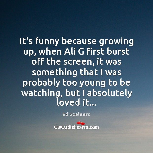 Image, It's funny because growing up, when Ali G first burst off the