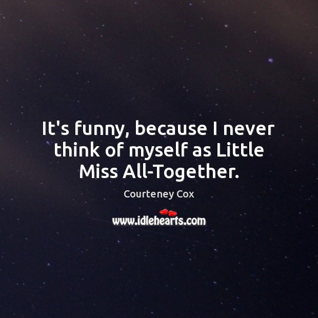 It's funny, because I never think of myself as Little Miss All-Together. Courteney Cox Picture Quote