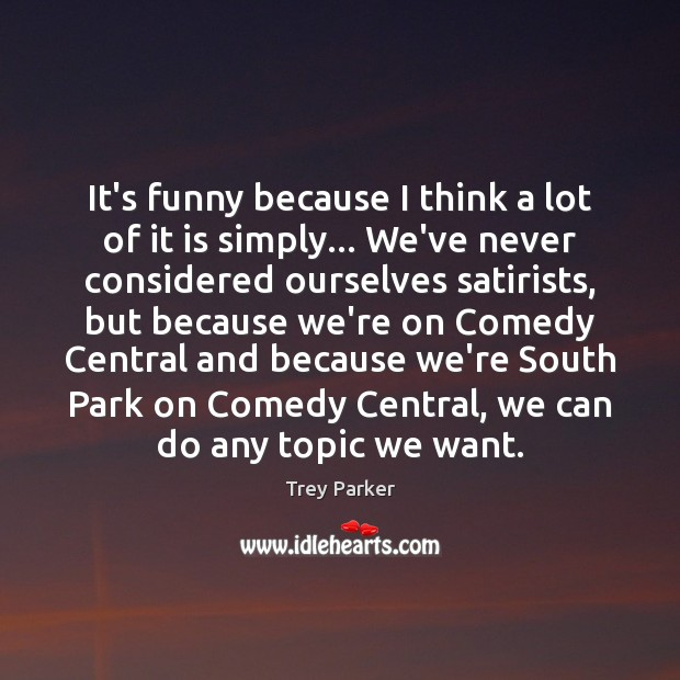 It's funny because I think a lot of it is simply… We've Trey Parker Picture Quote