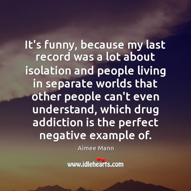 It's funny, because my last record was a lot about isolation and Addiction Quotes Image