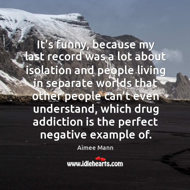 It's funny, because my last record was a lot about isolation and people living in separate Addiction Quotes Image