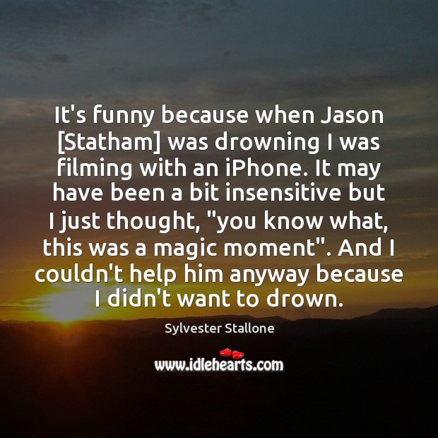It's funny because when Jason [Statham] was drowning I was filming with Sylvester Stallone Picture Quote