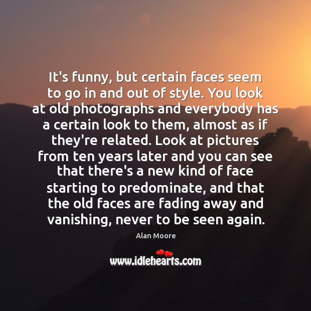 It's funny, but certain faces seem to go in and out of Alan Moore Picture Quote