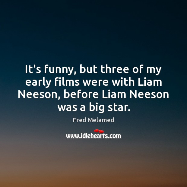 It's funny, but three of my early films were with Liam Neeson, Image