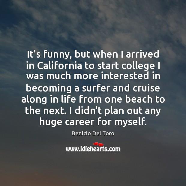 It's funny, but when I arrived in California to start college I Benicio Del Toro Picture Quote