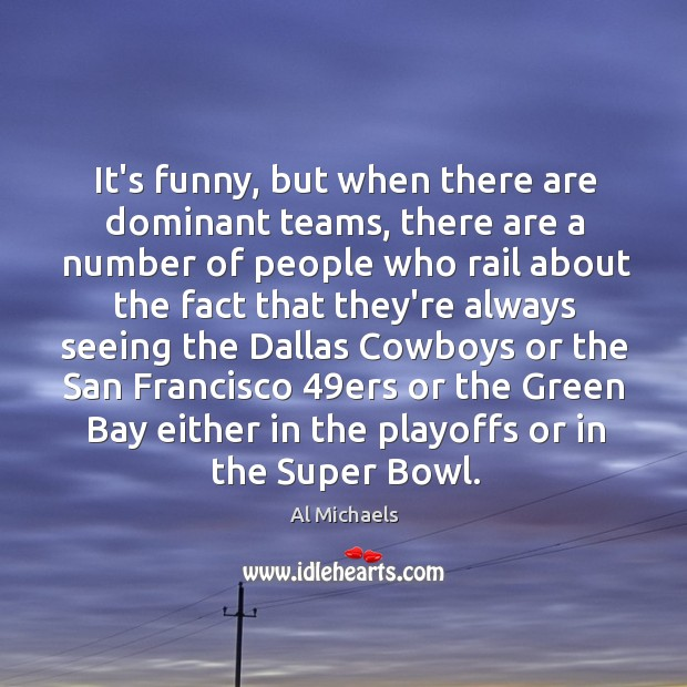 It's funny, but when there are dominant teams, there are a number Al Michaels Picture Quote