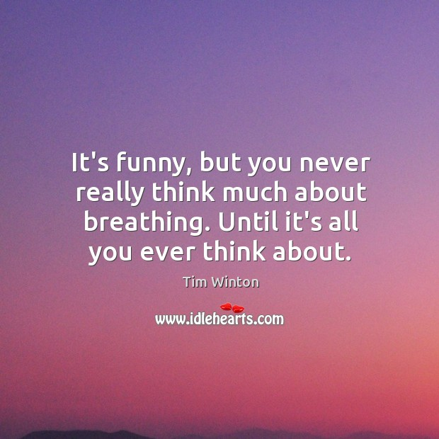 It's funny, but you never really think much about breathing. Until it's Tim Winton Picture Quote