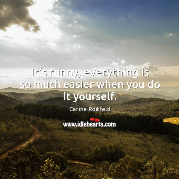 It's funny, everything is so much easier when you do it yourself. Carine Roitfeld Picture Quote