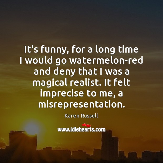 It's funny, for a long time I would go watermelon-red and deny Image