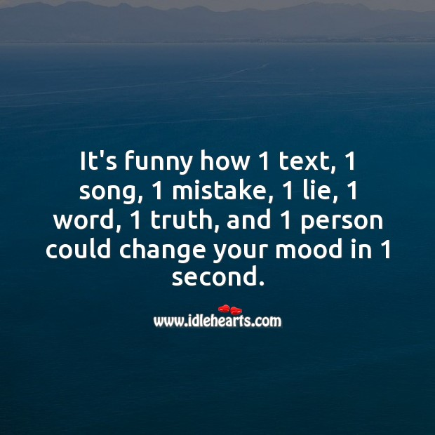 It's funny how 1 thing could change your mood in 1 second. Life Messages Image