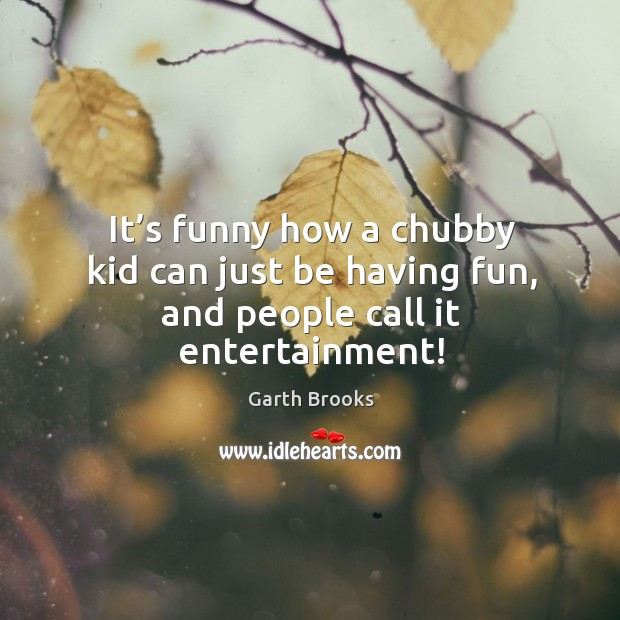 It's funny how a chubby kid can just be having fun, and people call it entertainment! Image