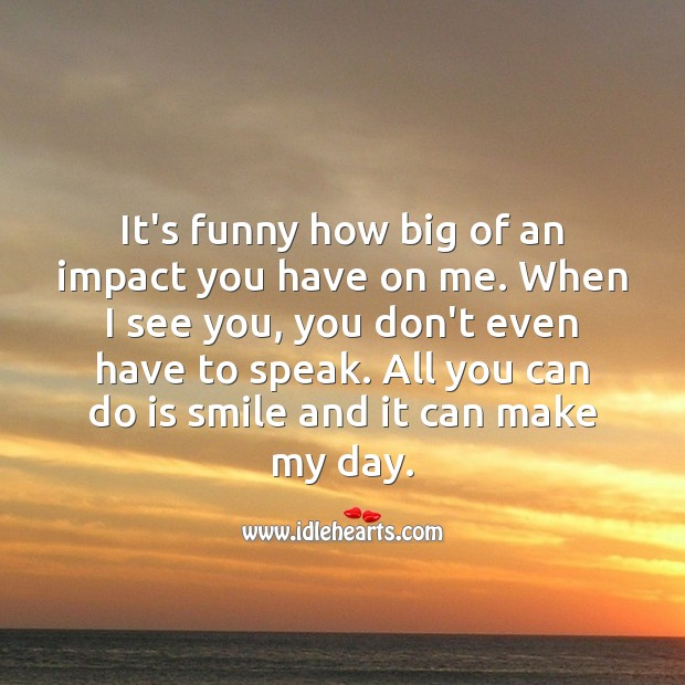 It's funny how big of an impact you have on me. Being In Love Quotes Image