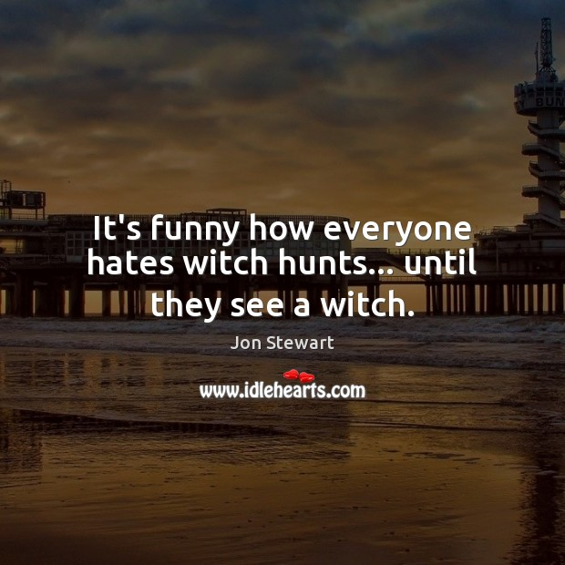 It's funny how everyone hates witch hunts… until they see a witch. Image