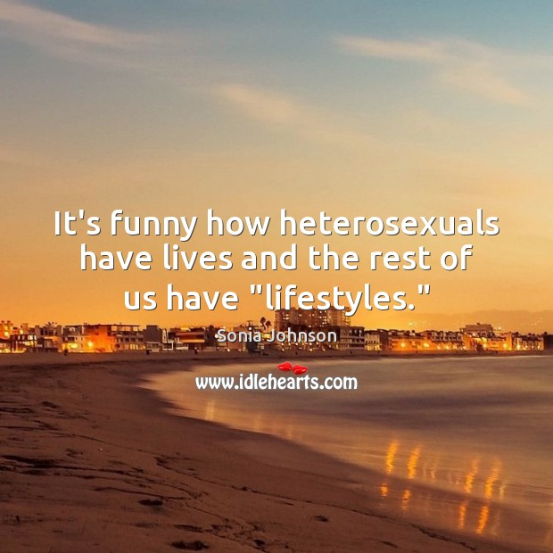 """Image, It's funny how heterosexuals have lives and the rest of us have """"lifestyles."""""""
