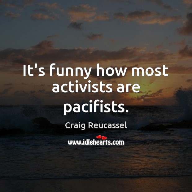 It's funny how most activists are pacifists. Image