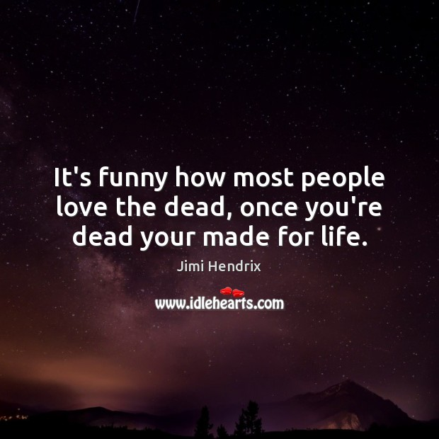 It's funny how most people love the dead, once you're dead your made for life. Image