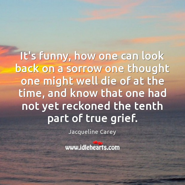 It's funny, how one can look back on a sorrow one thought Image