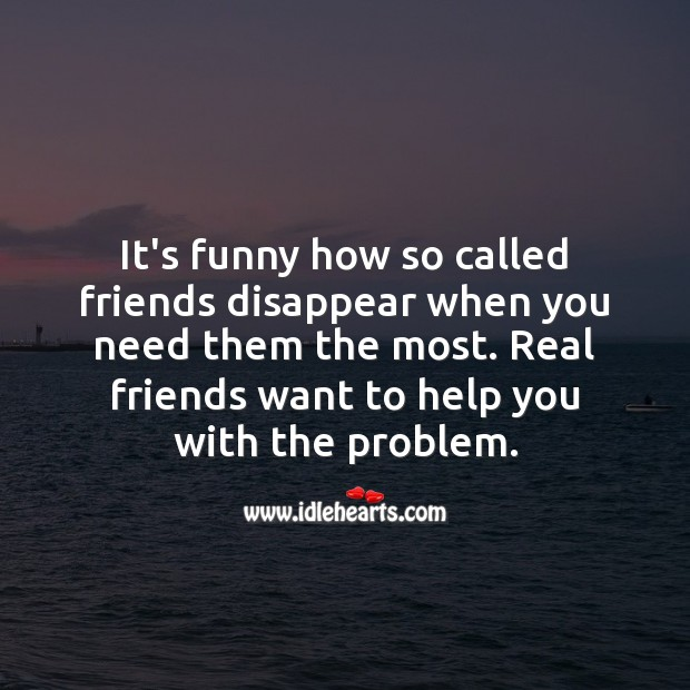Image, It's funny how so called friends disappear when you need them the most.