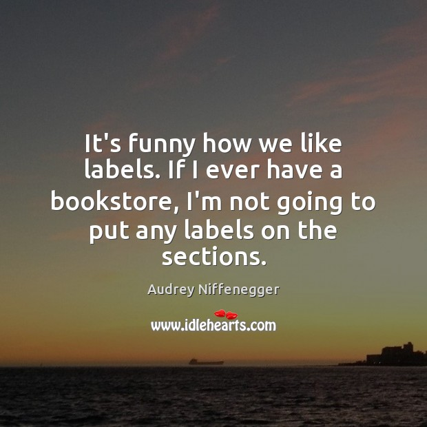 Image, It's funny how we like labels. If I ever have a bookstore,