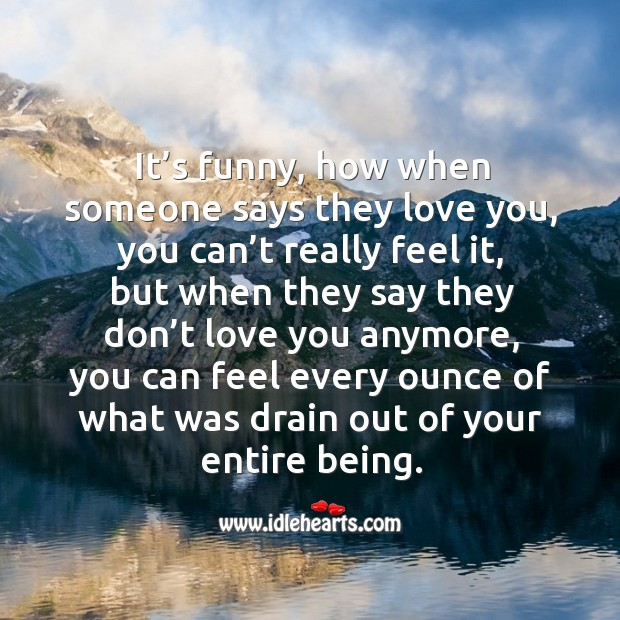 It's funny, how when someone says they love you, you can't really feel it Image