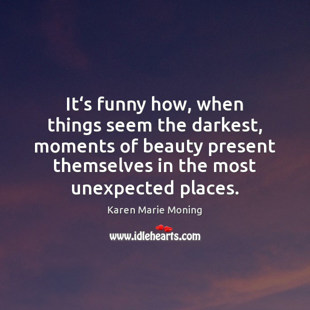 It's funny how, when things seem the darkest, moments of beauty Karen Marie Moning Picture Quote