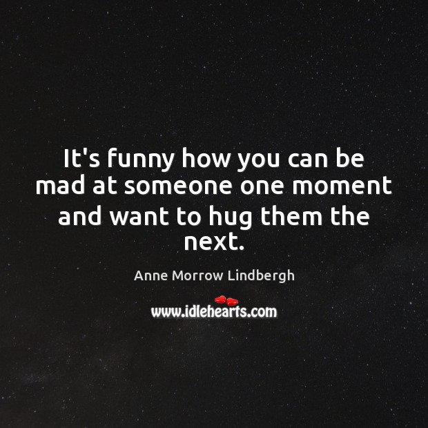 It's funny how you can be mad at someone one moment and want to hug them the next. Anne Morrow Lindbergh Picture Quote