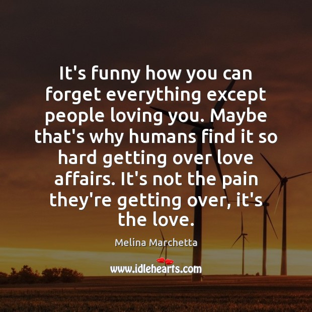 It's funny how you can forget everything except people loving you. Maybe Melina Marchetta Picture Quote