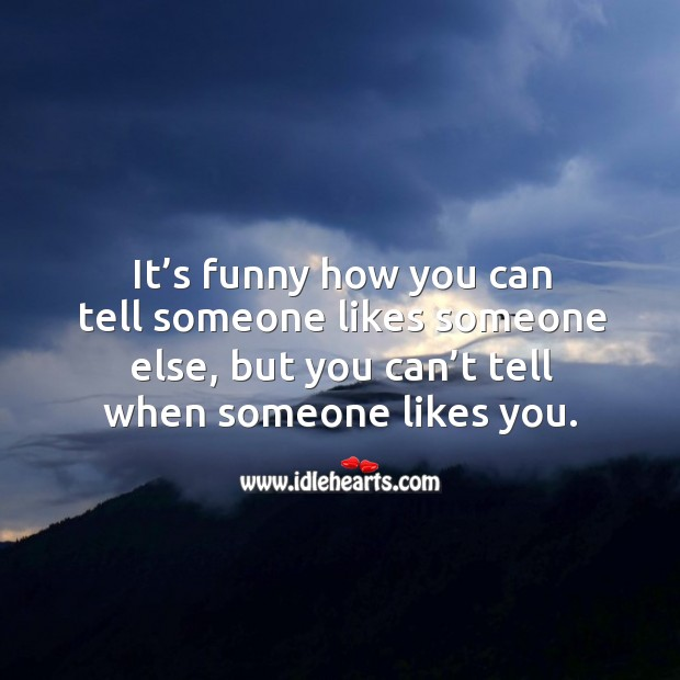 It's funny how you can tell someone likes someone else, but you can't tell when someone likes you. Image