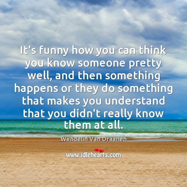 It's funny how you can think you know someone pretty well, and Wendelin Van Draanen Picture Quote