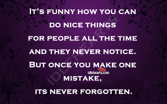 It's Sad And Funny How People Forget The Nice Things You Did.