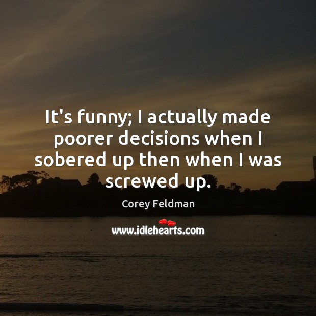 It's funny; I actually made poorer decisions when I sobered up then when I was screwed up. Corey Feldman Picture Quote