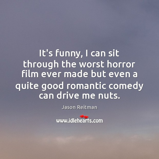 It's funny, I can sit through the worst horror film ever made Jason Reitman Picture Quote