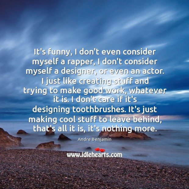 It's funny, I don't even consider myself a rapper, I don't consider Image