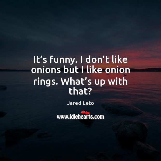 It's funny. I don't like onions but I like onion rings. What's up with that? Jared Leto Picture Quote