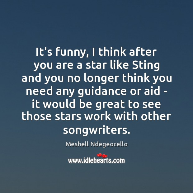 It's funny, I think after you are a star like Sting and Image