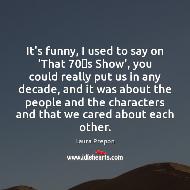 It's funny, I used to say on 'That 70′s Show', you could Laura Prepon Picture Quote