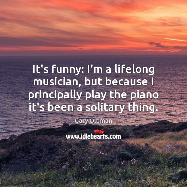 It's funny: I'm a lifelong musician, but because I principally play the Gary Oldman Picture Quote