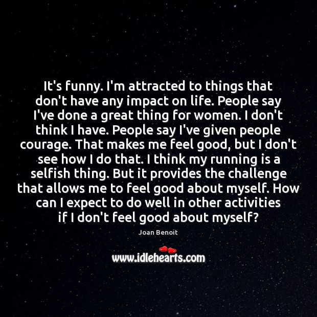 It's funny. I'm attracted to things that don't have any impact on Selfish Quotes Image