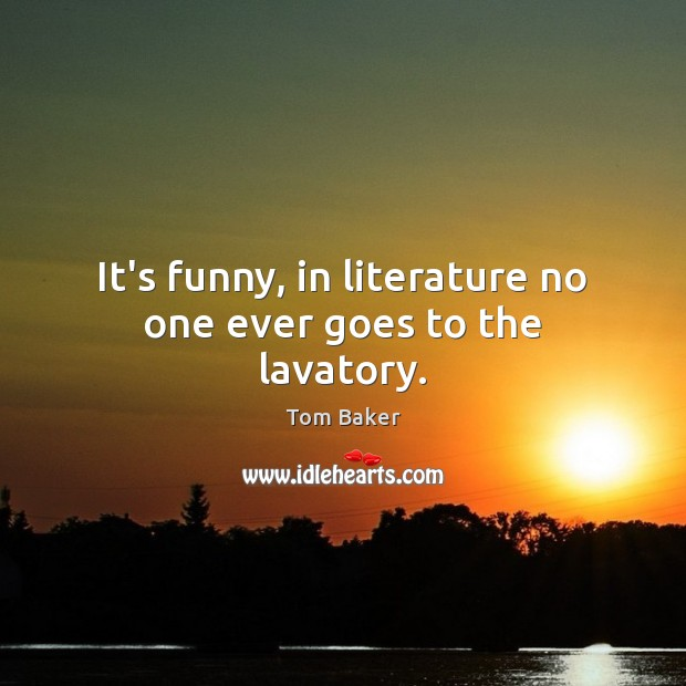 It's funny, in literature no one ever goes to the lavatory. Tom Baker Picture Quote