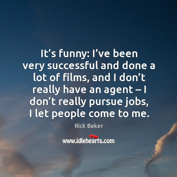 Image, It's funny: I've been very successful and done a lot of films, and I don't really have an agent