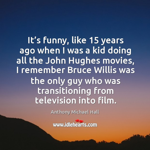 It's funny, like 15 years ago when I was a kid doing all the john hughes movies Anthony Michael Hall Picture Quote