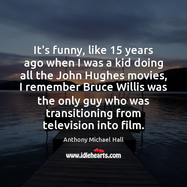 It's funny, like 15 years ago when I was a kid doing all Anthony Michael Hall Picture Quote