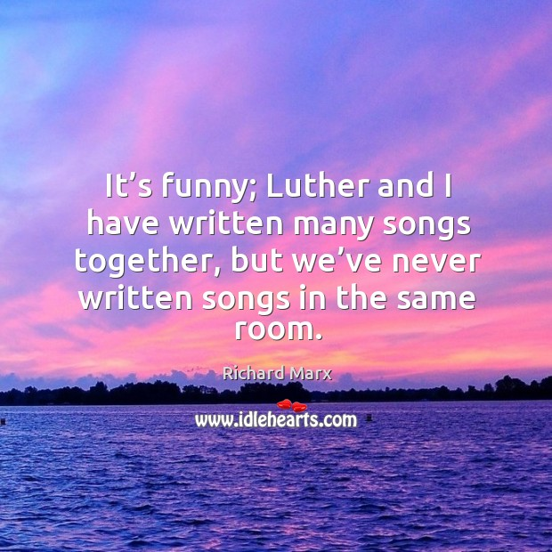 It's funny; luther and I have written many songs together, but we've never written songs in the same room. Richard Marx Picture Quote