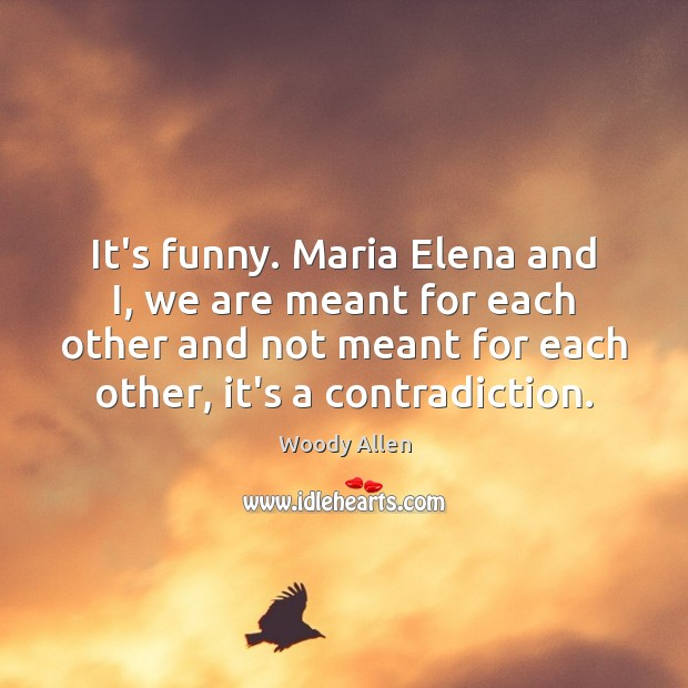 Image, It's funny. Maria Elena and I, we are meant for each other